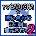 『reCAPTCHA v3』を問い合わせページのみ&左側に表示させる方法:その2